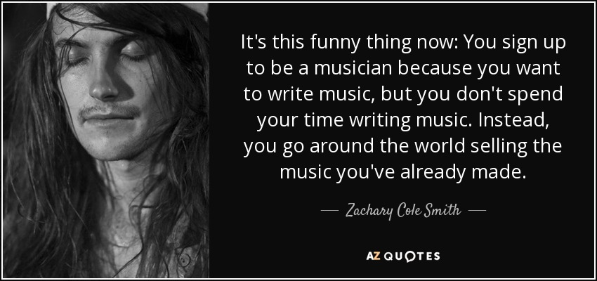 It's this funny thing now: You sign up to be a musician because you want to write music, but you don't spend your time writing music. Instead, you go around the world selling the music you've already made. - Zachary Cole Smith