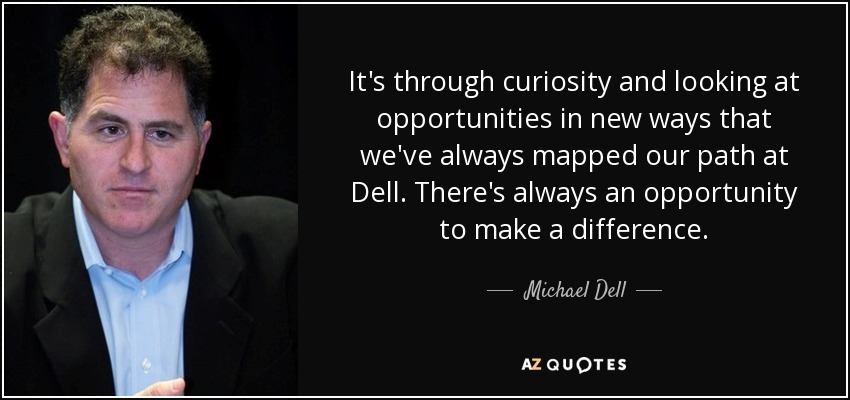 It's through curiosity and looking at opportunities in new ways that we've always mapped our path at Dell. There's always an opportunity to make a difference. - Michael Dell