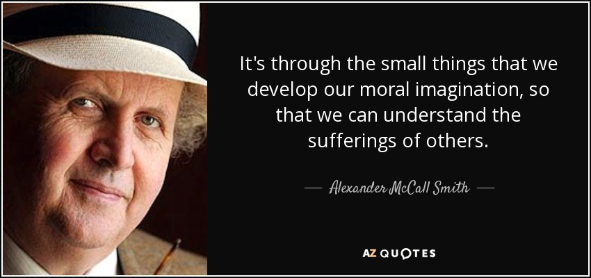 It's through the small things that we develop our moral imagination, so that we can understand the sufferings of others. - Alexander McCall Smith