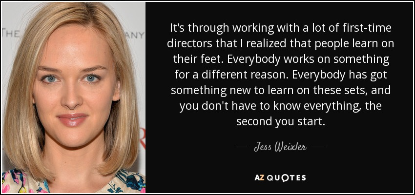 It's through working with a lot of first-time directors that I realized that people learn on their feet. Everybody works on something for a different reason. Everybody has got something new to learn on these sets, and you don't have to know everything, the second you start. - Jess Weixler