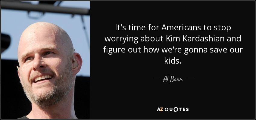 It's time for Americans to stop worrying about Kim Kardashian and figure out how we're gonna save our kids. - Al Barr