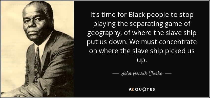 It's time for Black people to stop playing the separating game of geography, of where the slave ship put us down. We must concentrate on where the slave ship picked us up. - John Henrik Clarke