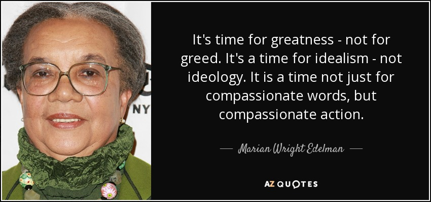 It's time for greatness - not for greed. It's a time for idealism - not ideology. It is a time not just for compassionate words, but compassionate action. - Marian Wright Edelman