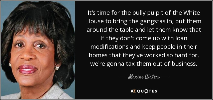It's time for the bully pulpit of the White House to bring the gangstas in, put them around the table and let them know that if they don't come up with loan modifications and keep people in their homes that they've worked so hard for, we're gonna tax them out of business. - Maxine Waters