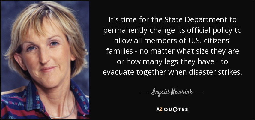 It's time for the State Department to permanently change its official policy to allow all members of U.S. citizens' families - no matter what size they are or how many legs they have - to evacuate together when disaster strikes. - Ingrid Newkirk