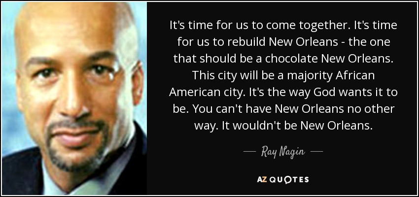 It's time for us to come together. It's time for us to rebuild New Orleans - the one that should be a chocolate New Orleans. This city will be a majority African American city. It's the way God wants it to be. You can't have New Orleans no other way. It wouldn't be New Orleans. - Ray Nagin