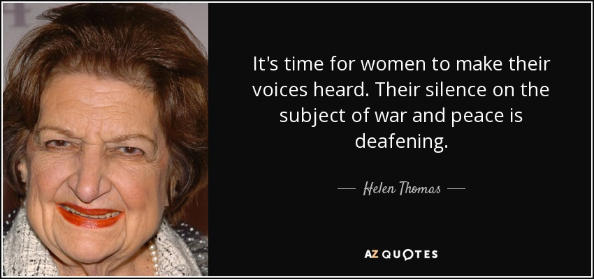 It's time for women to make their voices heard. Their silence on the subject of war and peace is deafening. - Helen Thomas