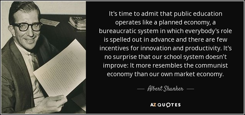 It's time to admit that public education operates like a planned economy, a bureaucratic system in which everybody's role is spelled out in advance and there are few incentives for innovation and productivity. It's no surprise that our school system doesn't improve: It more resembles the communist economy than our own market economy. - Albert Shanker