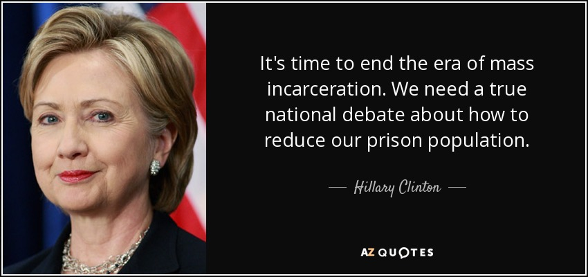 It's time to end the era of mass incarceration. We need a true national debate about how to reduce our prison population. - Hillary Clinton