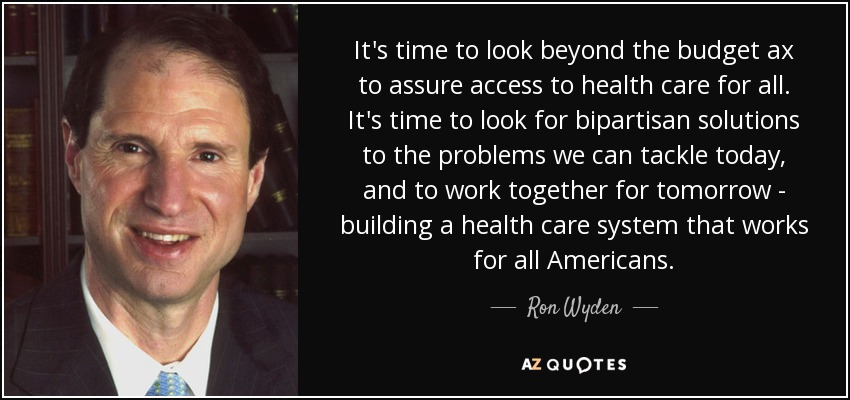 It's time to look beyond the budget ax to assure access to health care for all. It's time to look for bipartisan solutions to the problems we can tackle today, and to work together for tomorrow - building a health care system that works for all Americans. - Ron Wyden