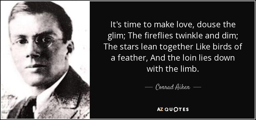 It's time to make love, douse the glim; The fireflies twinkle and dim; The stars lean together Like birds of a feather, And the loin lies down with the limb. - Conrad Aiken