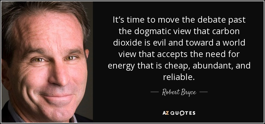 It's time to move the debate past the dogmatic view that carbon dioxide is evil and toward a world view that accepts the need for energy that is cheap, abundant, and reliable. - Robert Bryce