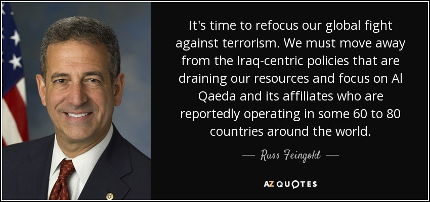 It's time to refocus our global fight against terrorism. We must move away from the Iraq-centric policies that are draining our resources and focus on Al Qaeda and its affiliates who are reportedly operating in some 60 to 80 countries around the world. - Russ Feingold