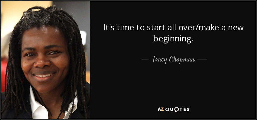 It's time to start all over/make a new beginning. - Tracy Chapman