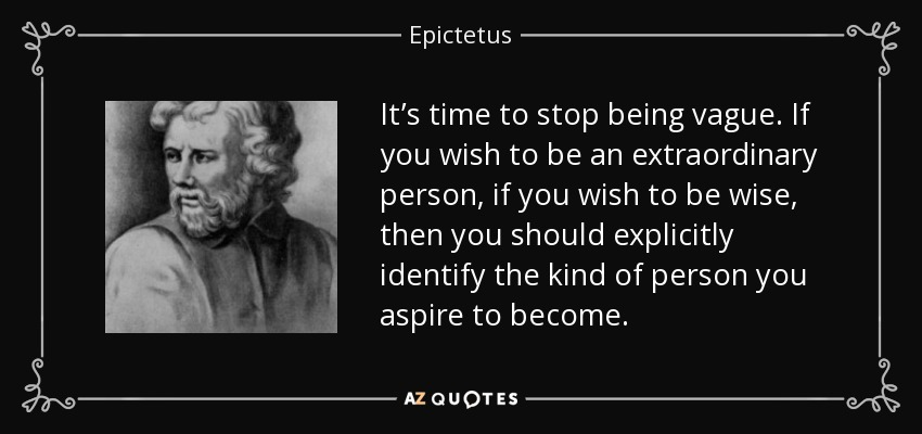 It's time to stop being vague. If you wish to be an extraordinary person, if you wish to be wise, then you should explicitly identify the kind of person you aspire to become. - Epictetus
