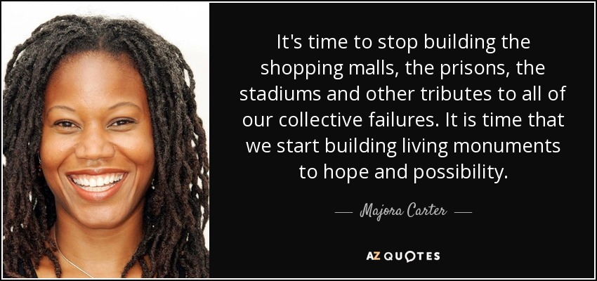 It's time to stop building the shopping malls, the prisons, the stadiums and other tributes to all of our collective failures. It is time that we start building living monuments to hope and possibility. - Majora Carter
