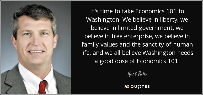 It's time to take Economics 101 to Washington. We believe in liberty, we believe in limited government, we believe in free enterprise, we believe in family values and the sanctity of human life, and we all believe Washington needs a good dose of Economics 101. - Kurt Bills