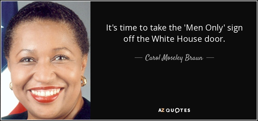 It's time to take the 'Men Only' sign off the White House door. - Carol Moseley Braun