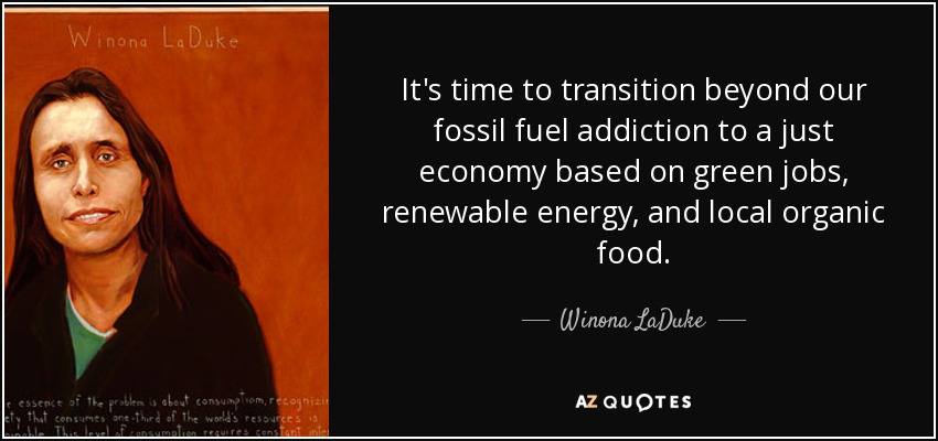 It's time to transition beyond our fossil fuel addiction to a just economy based on green jobs, renewable energy, and local organic food. - Winona LaDuke