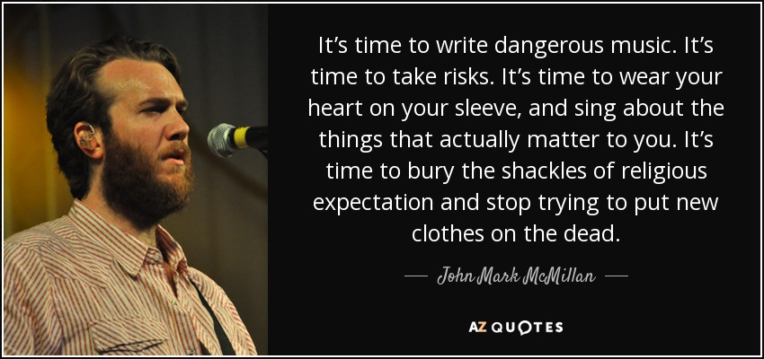It's time to write dangerous music. It's time to take risks. It's time to wear your heart on your sleeve, and sing about the things that actually matter to you. It's time to bury the shackles of religious expectation and stop trying to put new clothes on the dead. - John Mark McMillan