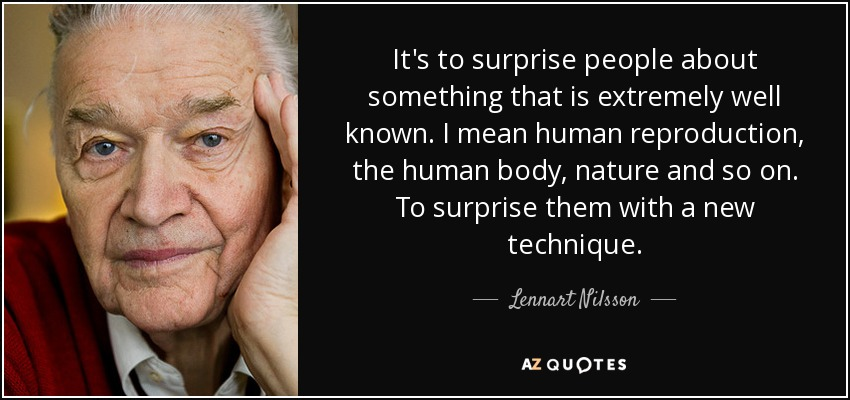 It's to surprise people about something that is extremely well known. I mean human reproduction, the human body, nature and so on. To surprise them with a new technique. - Lennart Nilsson