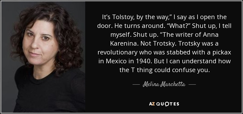 "It's Tolstoy, by the way,"" I say as I open the door. He turns around. ""What?"" Shut up, I tell myself. Shut up. ""The writer of Anna Karenina. Not Trotsky. Trotsky was a revolutionary who was stabbed with a pickax in Mexico in 1940. But I can understand how the T thing could confuse you. - Melina Marchetta"