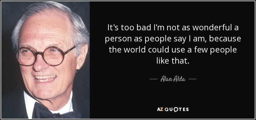 It's too bad I'm not as wonderful a person as people say I am, because the world could use a few people like that. - Alan Alda