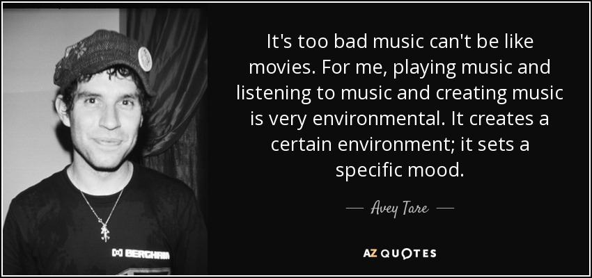 It's too bad music can't be like movies. For me, playing music and listening to music and creating music is very environmental. It creates a certain environment; it sets a specific mood. - Avey Tare