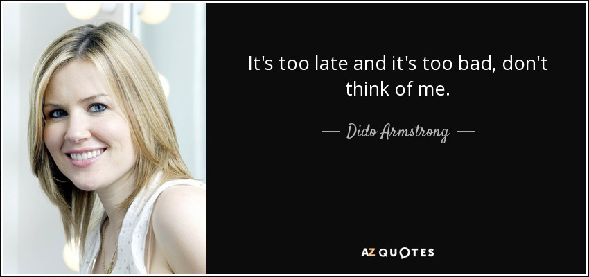 It's too late and it's too bad, don't think of me. - Dido Armstrong