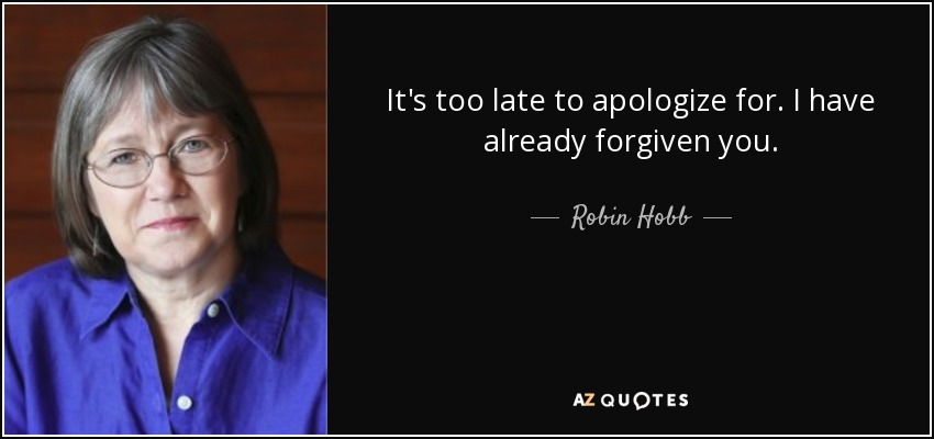 It's too late to apologize for. I have already forgiven you. - Robin Hobb