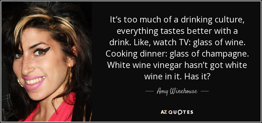 It's too much of a drinking culture, everything tastes better with a drink. Like, watch TV: glass of wine. Cooking dinner: glass of champagne. White wine vinegar hasn't got white wine in it. Has it? - Amy Winehouse
