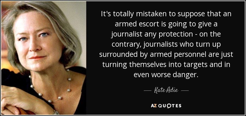 It's totally mistaken to suppose that an armed escort is going to give a journalist any protection - on the contrary, journalists who turn up surrounded by armed personnel are just turning themselves into targets and in even worse danger. - Kate Adie