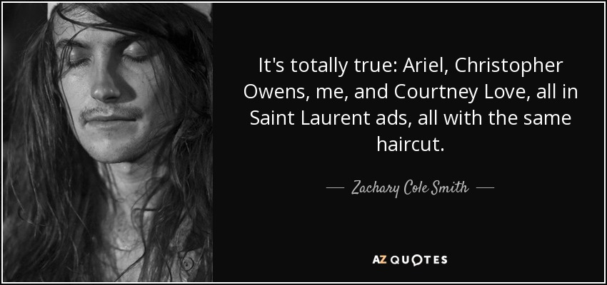 It's totally true: Ariel, Christopher Owens, me, and Courtney Love, all in Saint Laurent ads, all with the same haircut. - Zachary Cole Smith