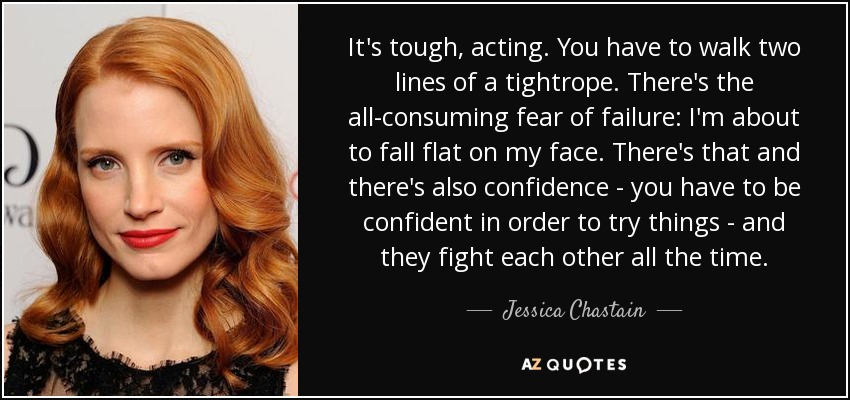 It's tough, acting. You have to walk two lines of a tightrope. There's the all-consuming fear of failure: I'm about to fall flat on my face. There's that and there's also confidence - you have to be confident in order to try things - and they fight each other all the time. - Jessica Chastain