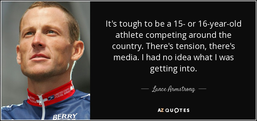 It's tough to be a 15- or 16-year-old athlete competing around the country. There's tension, there's media. I had no idea what I was getting into. - Lance Armstrong