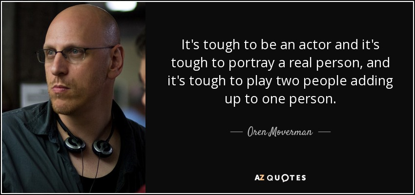 It's tough to be an actor and it's tough to portray a real person, and it's tough to play two people adding up to one person. - Oren Moverman