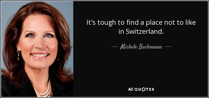 It's tough to find a place not to like in Switzerland. - Michele Bachmann