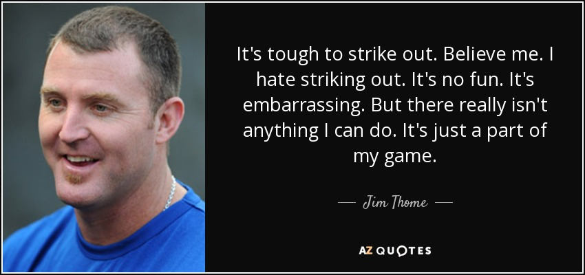It's tough to strike out. Believe me. I hate striking out. It's no fun. It's embarrassing. But there really isn't anything I can do. It's just a part of my game. - Jim Thome