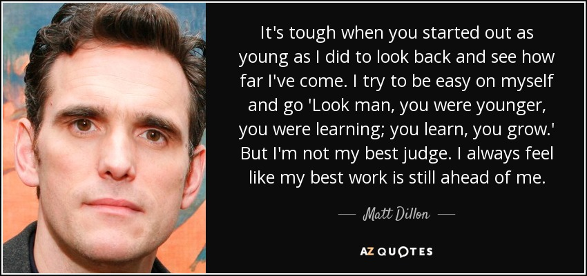 It's tough when you started out as young as I did to look back and see how far I've come. I try to be easy on myself and go 'Look man, you were younger, you were learning; you learn, you grow.' But I'm not my best judge. I always feel like my best work is still ahead of me. - Matt Dillon
