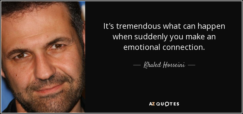 It's tremendous what can happen when suddenly you make an emotional connection. - Khaled Hosseini