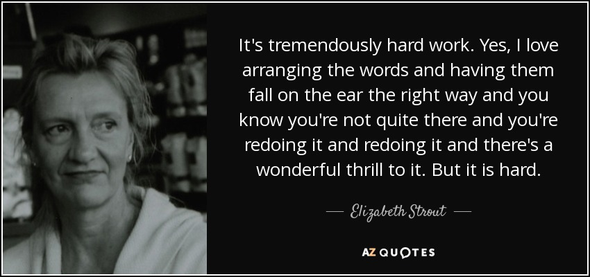It's tremendously hard work. Yes, I love arranging the words and having them fall on the ear the right way and you know you're not quite there and you're redoing it and redoing it and there's a wonderful thrill to it. But it is hard. - Elizabeth Strout