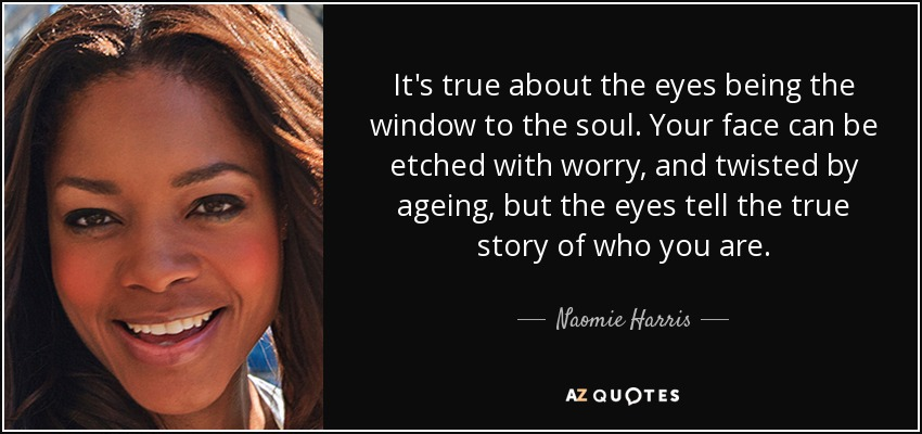 It's true about the eyes being the window to the soul. Your face can be etched with worry, and twisted by ageing, but the eyes tell the true story of who you are. - Naomie Harris