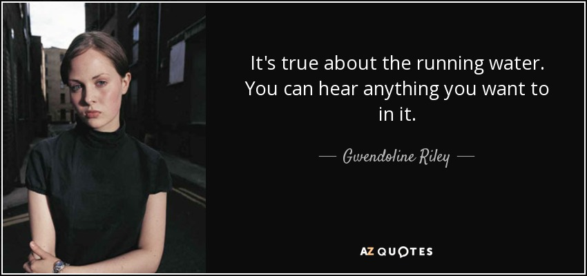 It's true about the running water. You can hear anything you want to in it. - Gwendoline Riley