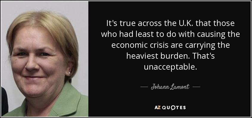 It's true across the U.K. that those who had least to do with causing the economic crisis are carrying the heaviest burden. That's unacceptable. - Johann Lamont