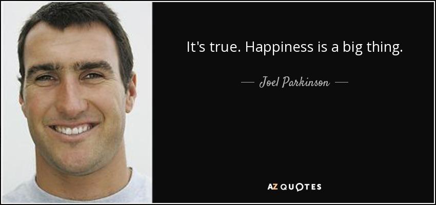 It's true. Happiness is a big thing. - Joel Parkinson
