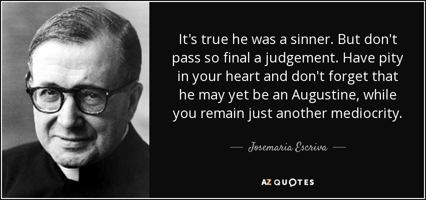 It's true he was a sinner. But don't pass so final a judgement. Have pity in your heart and don't forget that he may yet be an Augustine, while you remain just another mediocrity. - Josemaria Escriva