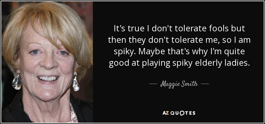 It's true I don't tolerate fools but then they don't tolerate me, so I am spiky. Maybe that's why I'm quite good at playing spiky elderly ladies. - Maggie Smith