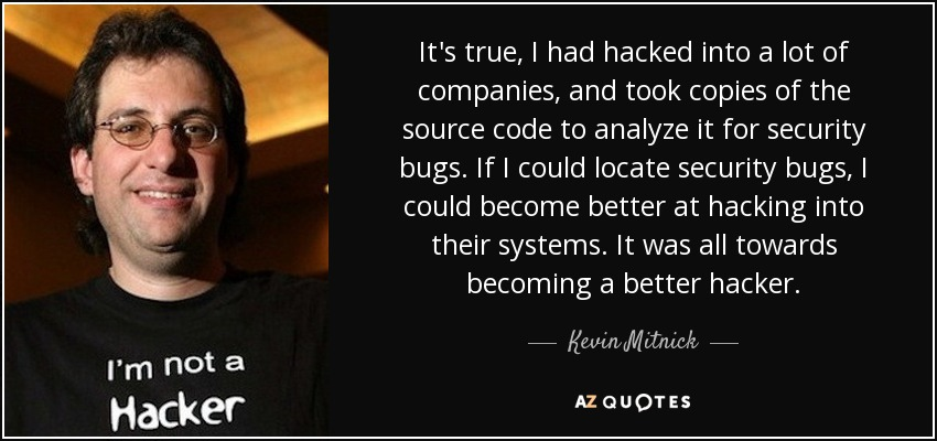 It's true, I had hacked into a lot of companies, and took copies of the source code to analyze it for security bugs. If I could locate security bugs, I could become better at hacking into their systems. It was all towards becoming a better hacker. - Kevin Mitnick