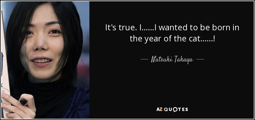 It's true. I......I wanted to be born in the year of the cat......! - Natsuki Takaya
