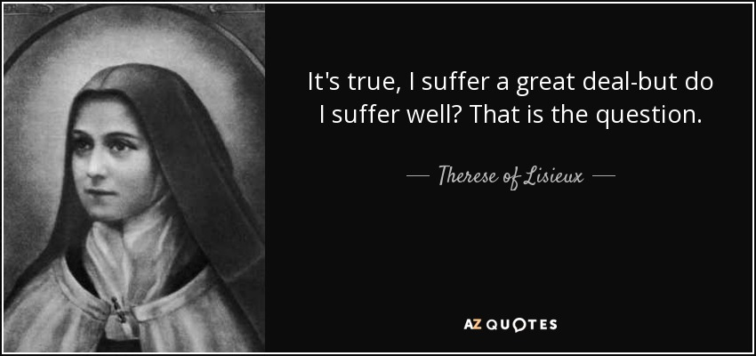 It's true, I suffer a great deal-but do I suffer well? That is the question. - Therese of Lisieux